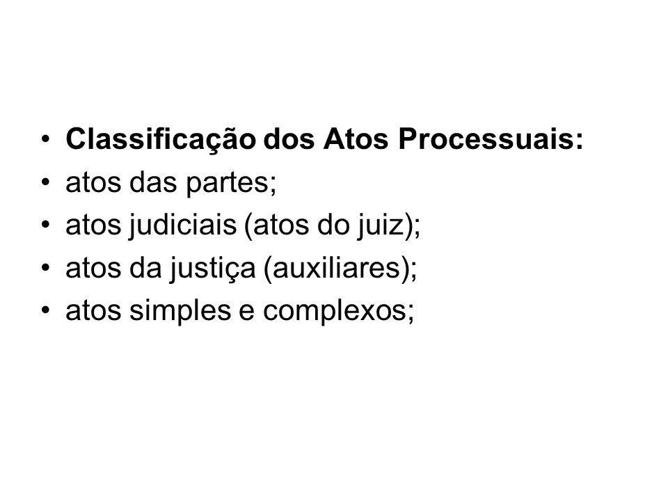 Classificação dos Atos Processuais: atos das partes; atos judiciais (atos do juiz); atos da justiça (auxiliares); atos simples e complexos;