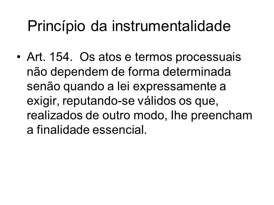 Princípio da instrumentalidade Art. 154. Os atos e termos processuais não dependem de forma determinada senão quando a lei expressamente a exigir, rep