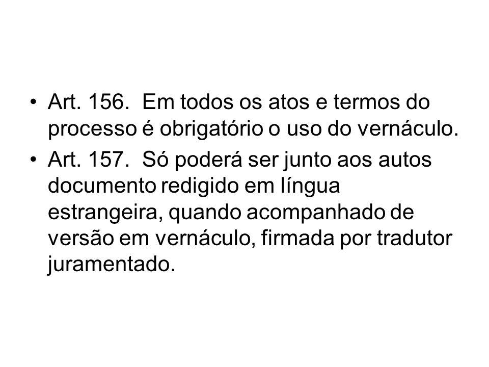 Art. 156. Em todos os atos e termos do processo é obrigatório o uso do vernáculo. Art. 157. Só poderá ser junto aos autos documento redigido em língua