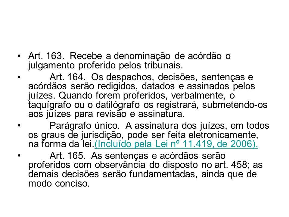 Art. 163. Recebe a denominação de acórdão o julgamento proferido pelos tribunais. Art. 164. Os despachos, decisões, sentenças e acórdãos serão redigid