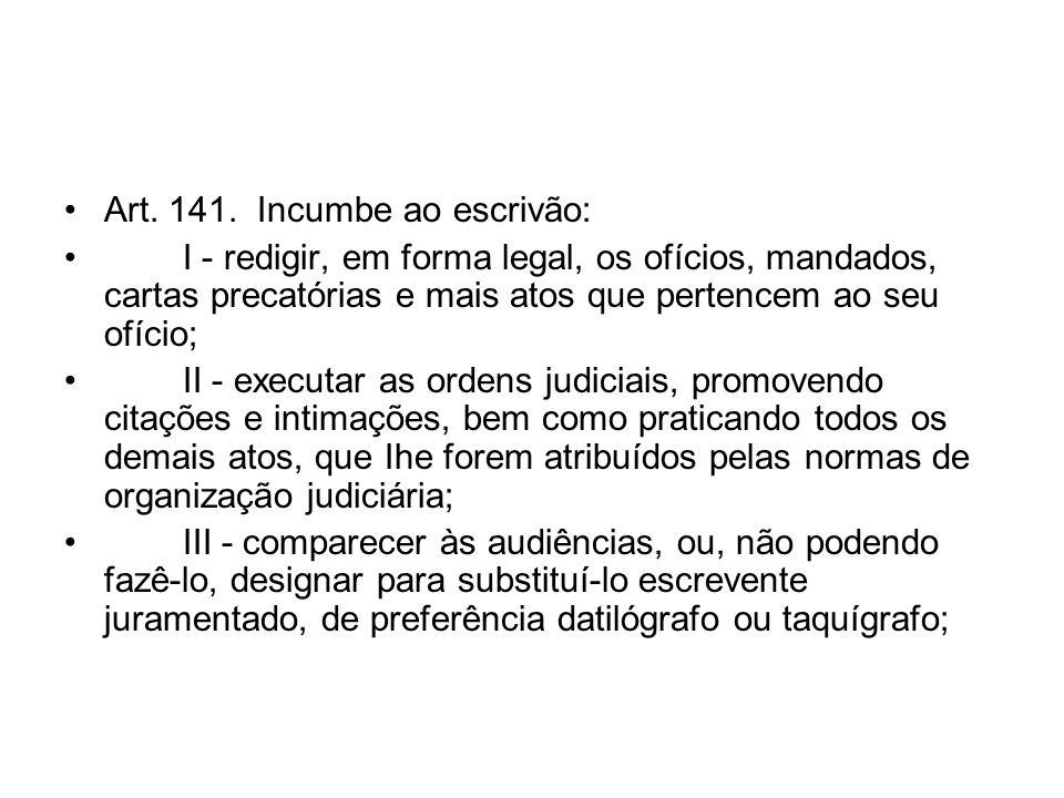 Art. 141. Incumbe ao escrivão: I - redigir, em forma legal, os ofícios, mandados, cartas precatórias e mais atos que pertencem ao seu ofício; II - exe