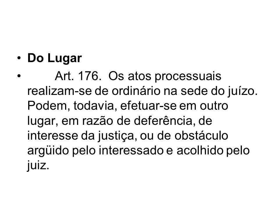 Do Lugar Art. 176. Os atos processuais realizam-se de ordinário na sede do juízo. Podem, todavia, efetuar-se em outro lugar, em razão de deferência, d