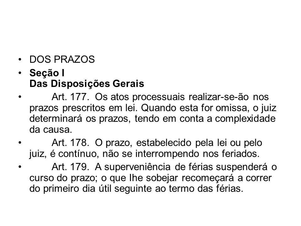 DOS PRAZOS Seção I Das Disposições Gerais Art. 177. Os atos processuais realizar-se-ão nos prazos prescritos em lei. Quando esta for omissa, o juiz de