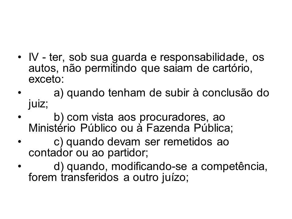IV - ter, sob sua guarda e responsabilidade, os autos, não permitindo que saiam de cartório, exceto: a) quando tenham de subir à conclusão do juiz; b)