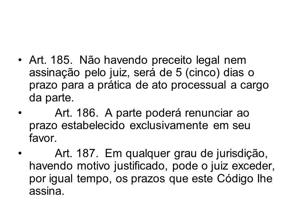 Art. 185. Não havendo preceito legal nem assinação pelo juiz, será de 5 (cinco) dias o prazo para a prática de ato processual a cargo da parte. Art. 1