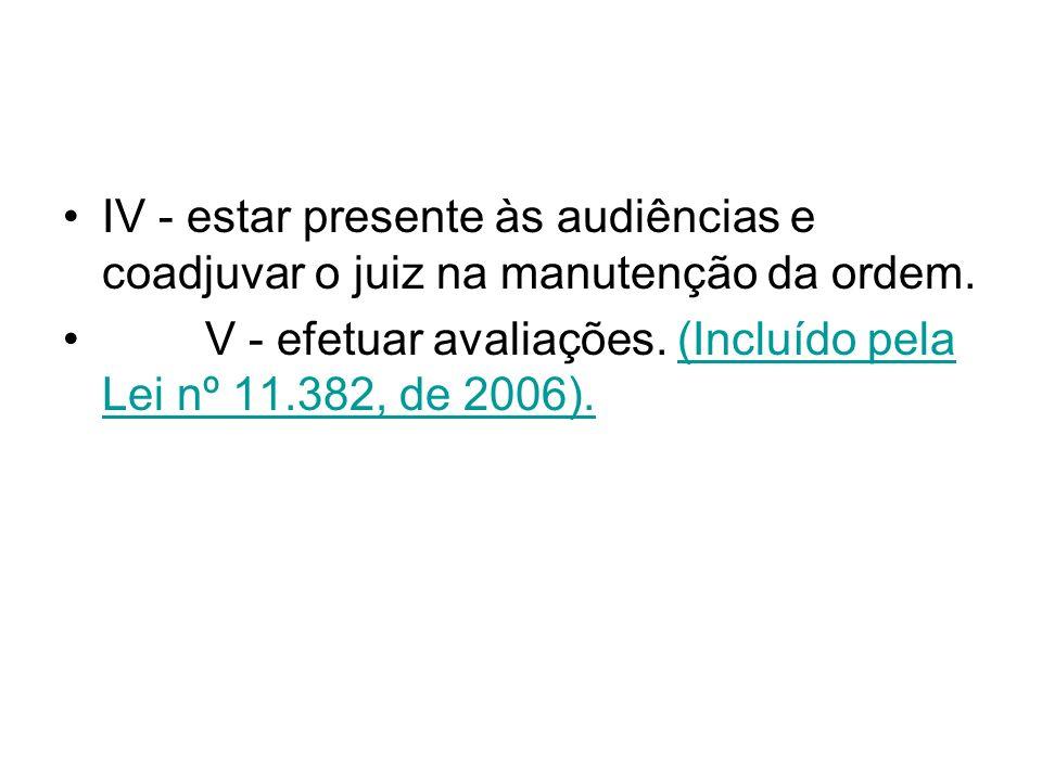 IV - estar presente às audiências e coadjuvar o juiz na manutenção da ordem. V - efetuar avaliações. (Incluído pela Lei nº 11.382, de 2006).(Incluído