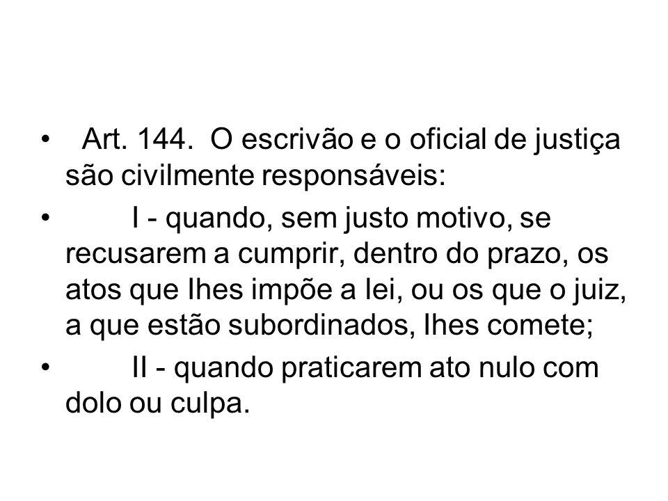 Art. 144. O escrivão e o oficial de justiça são civilmente responsáveis: I - quando, sem justo motivo, se recusarem a cumprir, dentro do prazo, os ato