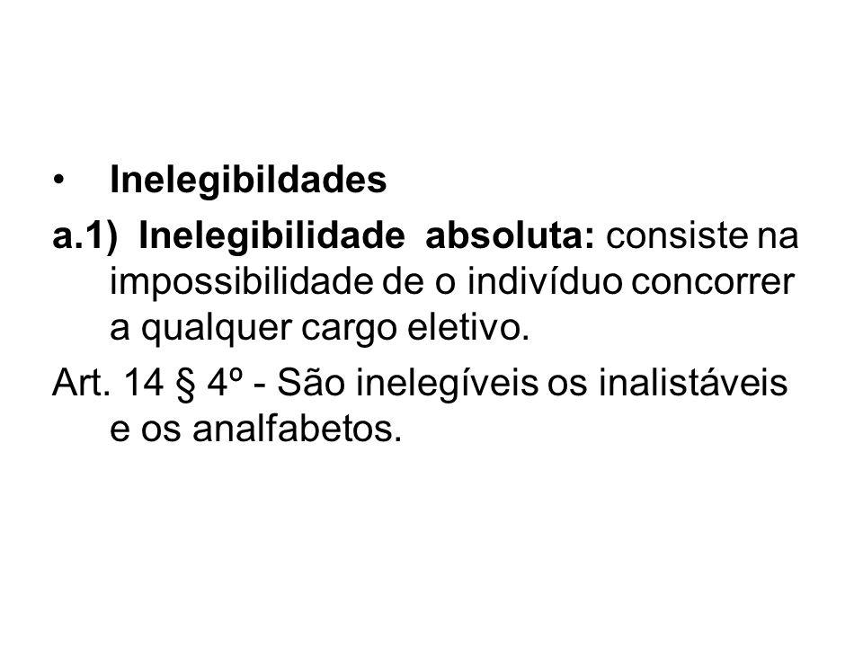 Inelegibildades a.1) Inelegibilidade absoluta: consiste na impossibilidade de o indivíduo concorrer a qualquer cargo eletivo. Art. 14 § 4º - São inele