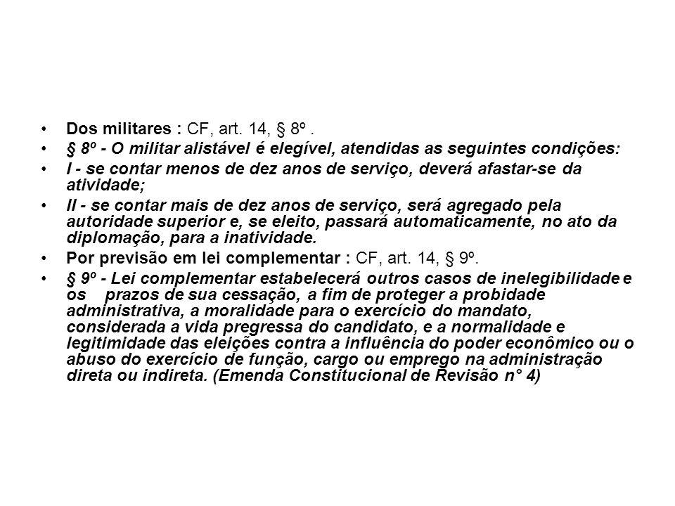 Dos militares : CF, art. 14, § 8º. § 8º - O militar alistável é elegível, atendidas as seguintes condições: I - se contar menos de dez anos de serviço