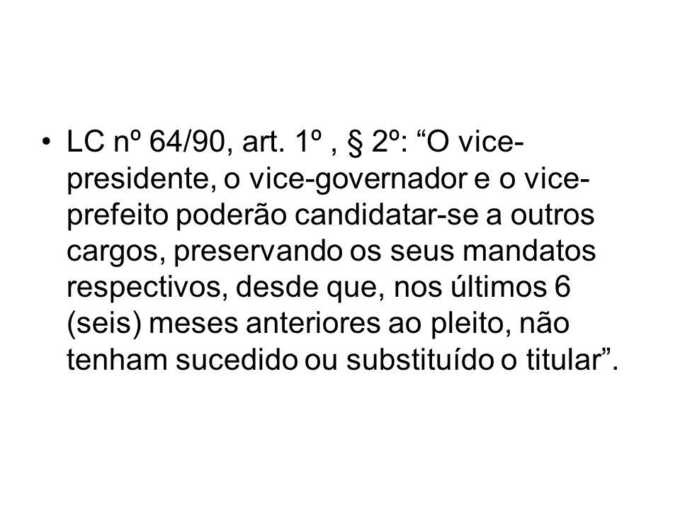LC nº 64/90, art. 1º, § 2º: O vice- presidente, o vice-governador e o vice- prefeito poderão candidatar-se a outros cargos, preservando os seus mandat