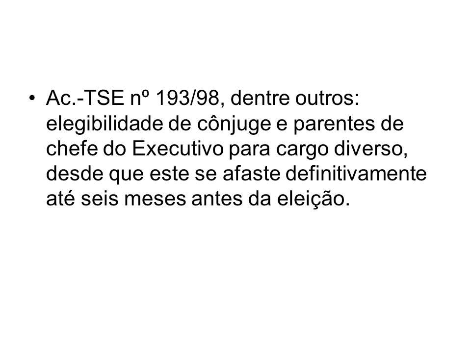 Ac.-TSE nº 193/98, dentre outros: elegibilidade de cônjuge e parentes de chefe do Executivo para cargo diverso, desde que este se afaste definitivamen