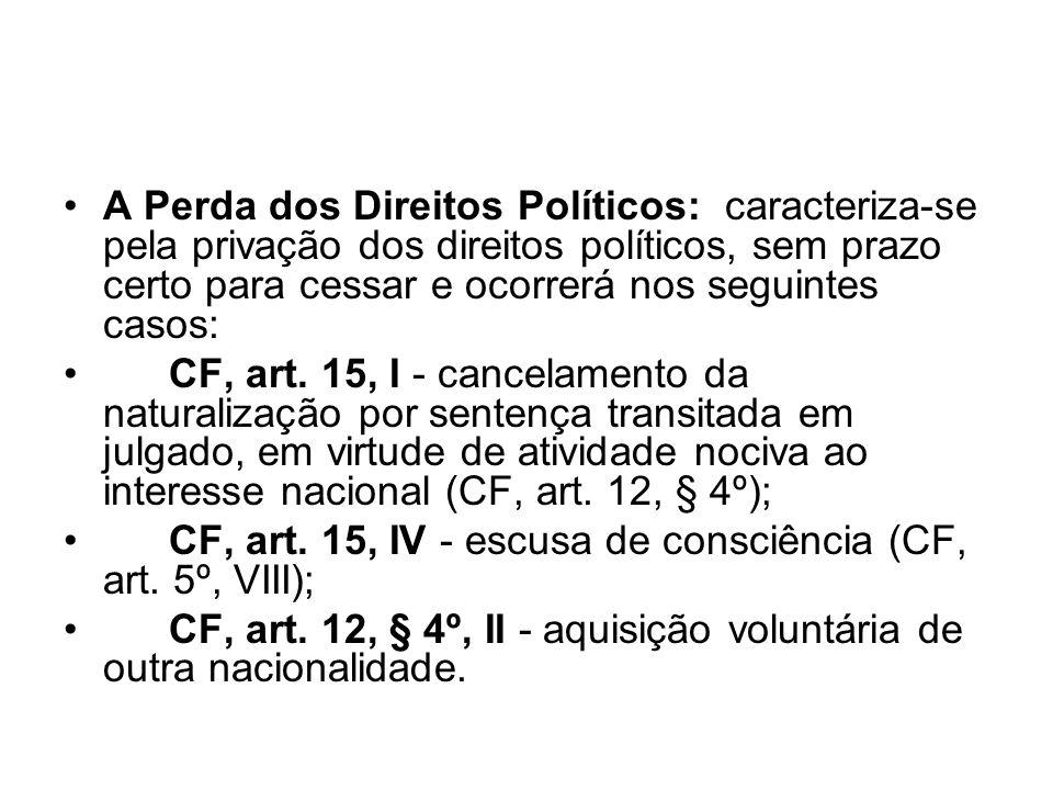 A Perda dos Direitos Políticos: caracteriza-se pela privação dos direitos políticos, sem prazo certo para cessar e ocorrerá nos seguintes casos: CF, a