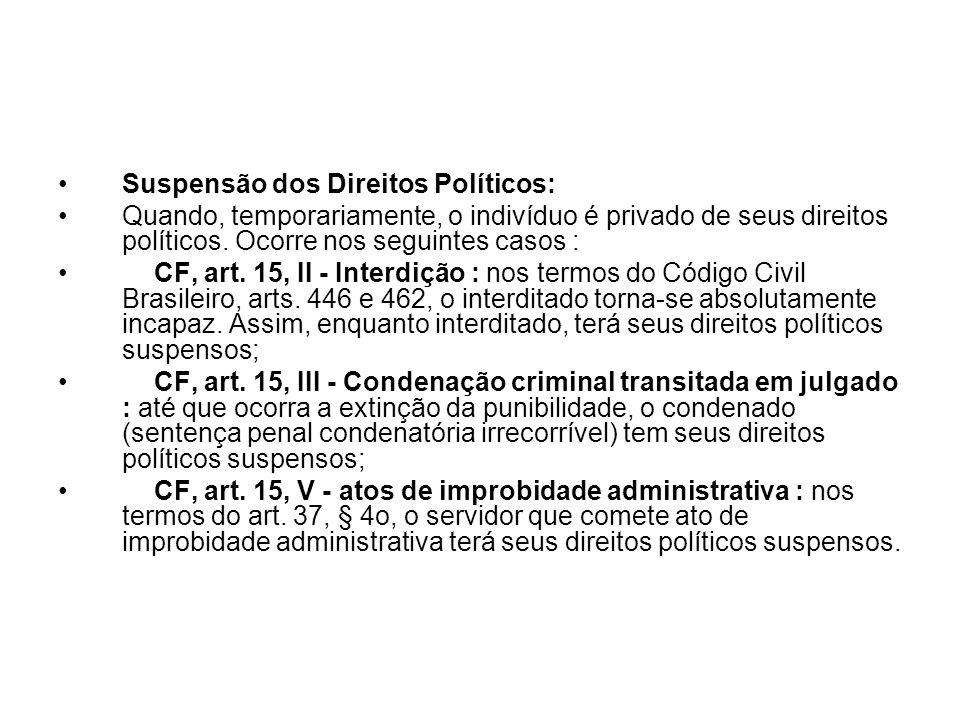 Suspensão dos Direitos Políticos: Quando, temporariamente, o indivíduo é privado de seus direitos políticos. Ocorre nos seguintes casos : CF, art. 15,