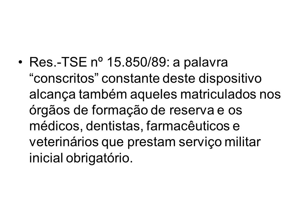 Res.-TSE nº 15.850/89: a palavra conscritos constante deste dispositivo alcança também aqueles matriculados nos órgãos de formação de reserva e os méd