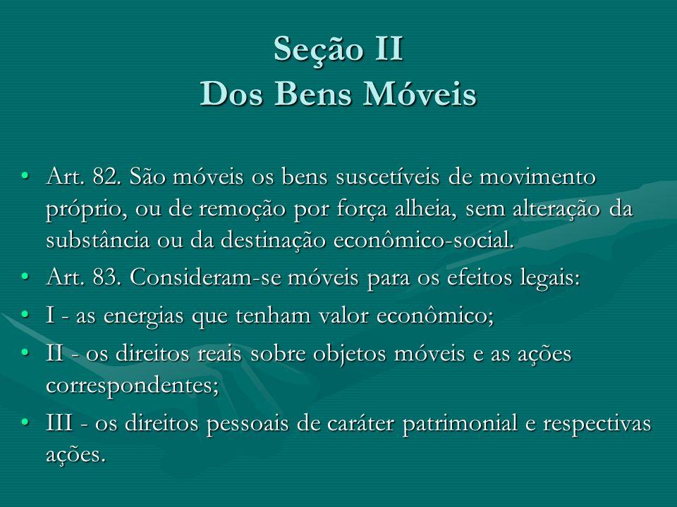 Seção II Dos Bens Móveis Art. 82. São móveis os bens suscetíveis de movimento próprio, ou de remoção por força alheia, sem alteração da substância ou