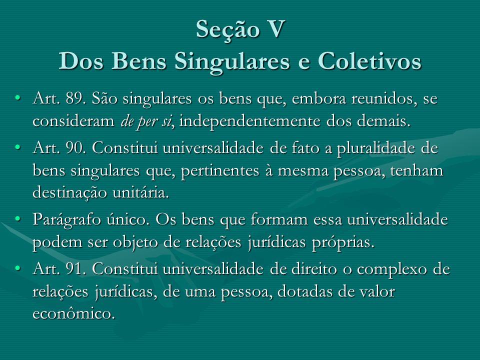 Seção V Dos Bens Singulares e Coletivos Art. 89. São singulares os bens que, embora reunidos, se consideram de per si, independentemente dos demais.Ar