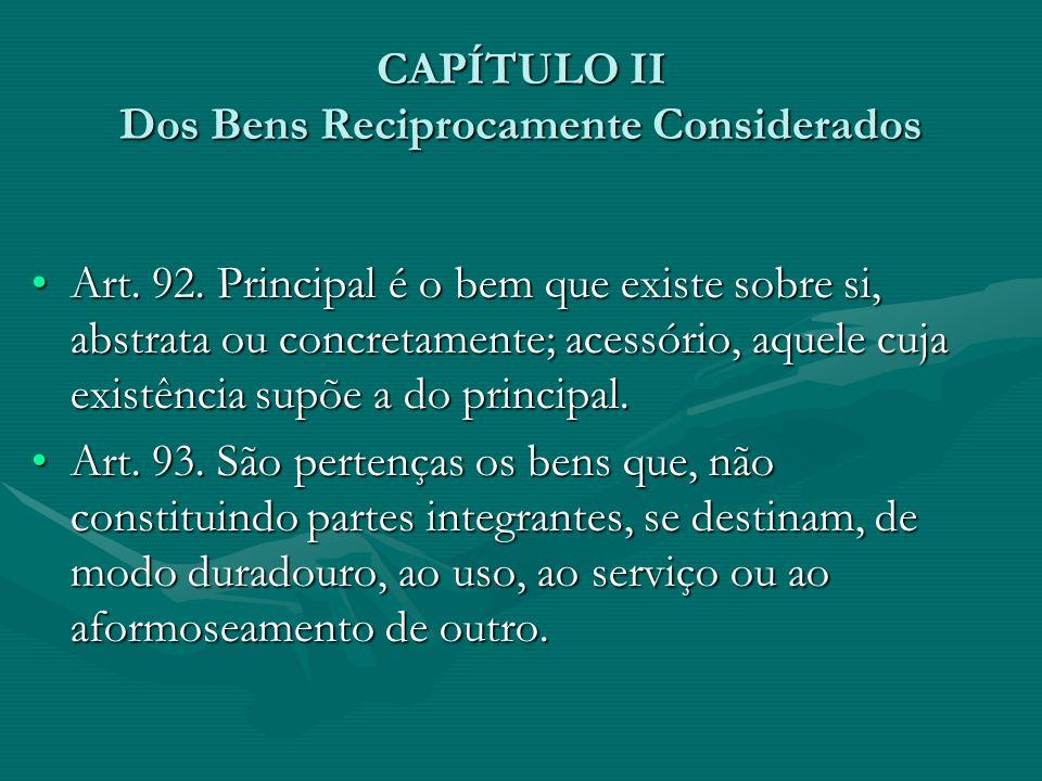 CAPÍTULO II Dos Bens Reciprocamente Considerados Art. 92. Principal é o bem que existe sobre si, abstrata ou concretamente; acessório, aquele cuja exi