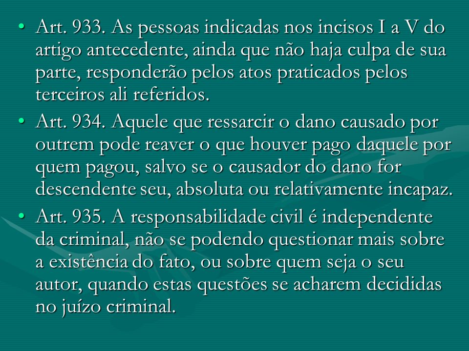 Art. 933. As pessoas indicadas nos incisos I a V do artigo antecedente, ainda que não haja culpa de sua parte, responderão pelos atos praticados pelos