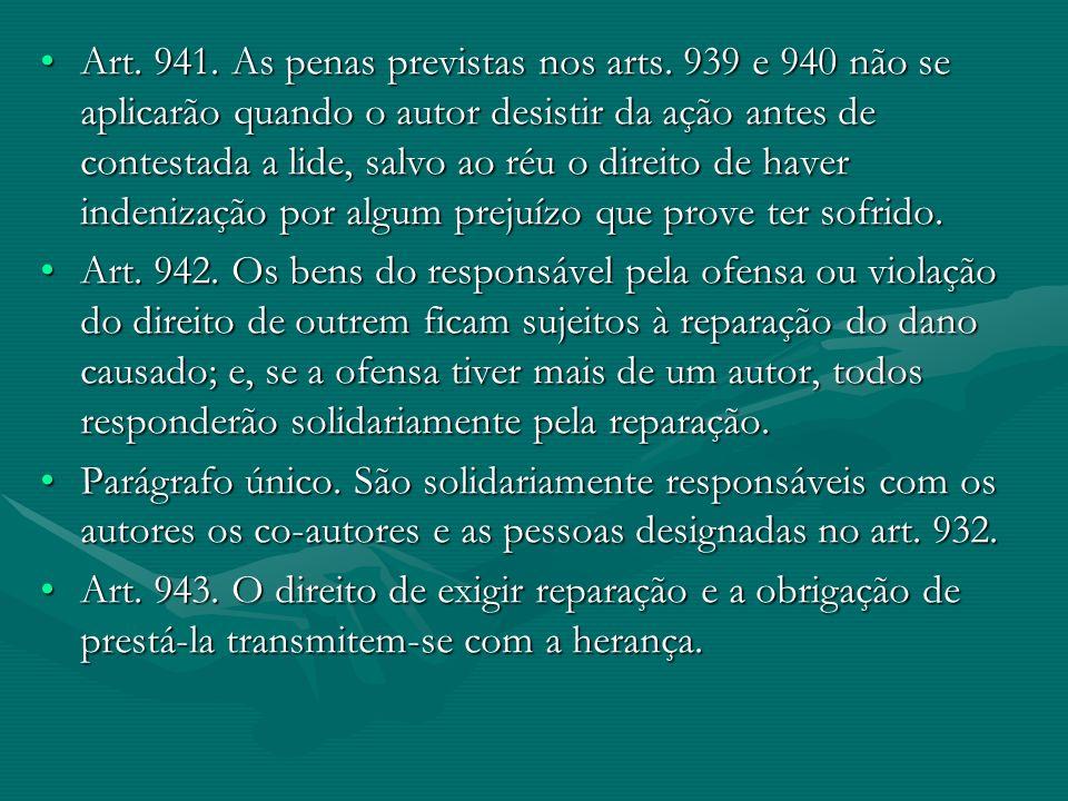 Art. 941. As penas previstas nos arts. 939 e 940 não se aplicarão quando o autor desistir da ação antes de contestada a lide, salvo ao réu o direito d