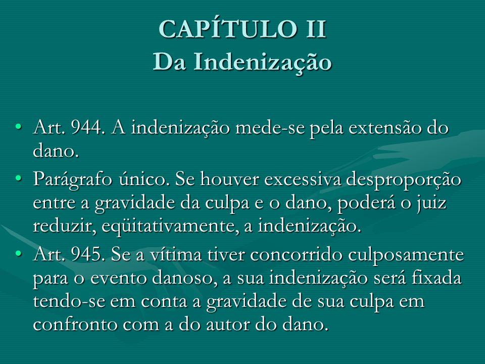 CAPÍTULO II Da Indenização Art. 944. A indenização mede-se pela extensão do dano.Art. 944. A indenização mede-se pela extensão do dano. Parágrafo únic