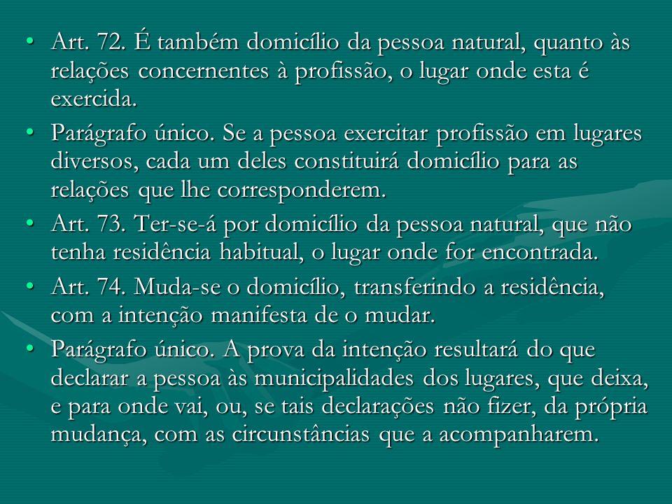 Art. 72. É também domicílio da pessoa natural, quanto às relações concernentes à profissão, o lugar onde esta é exercida.Art. 72. É também domicílio d