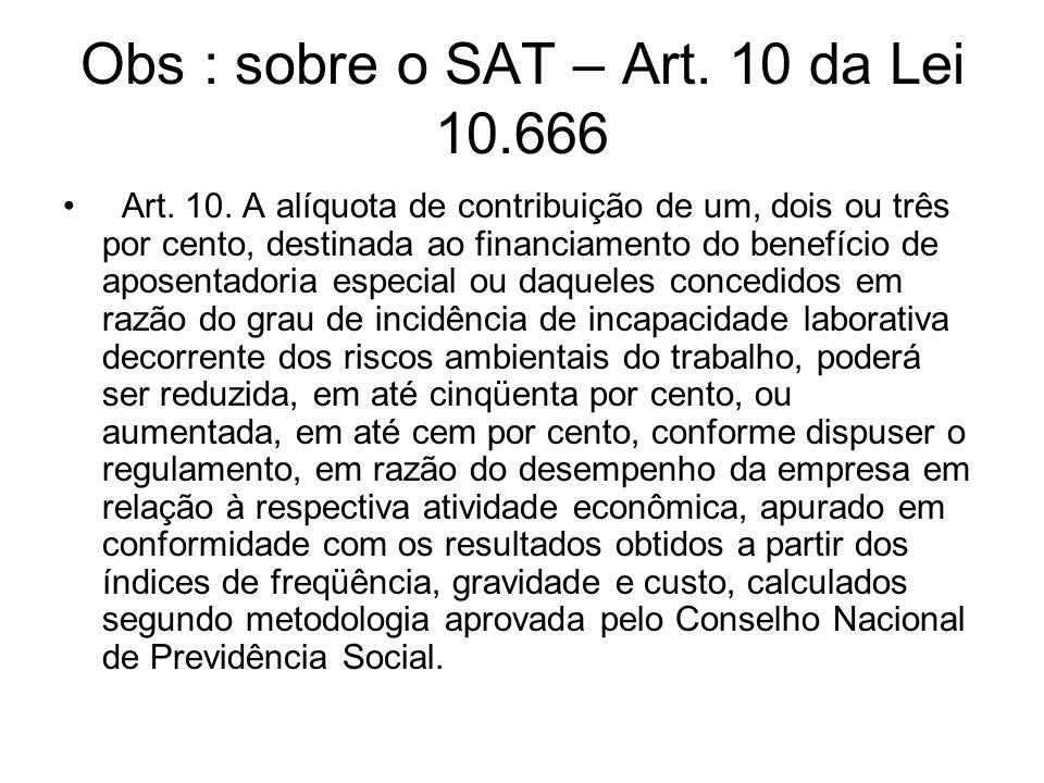 Obs : sobre o SAT – Art. 10 da Lei 10.666 Art. 10. A alíquota de contribuição de um, dois ou três por cento, destinada ao financiamento do benefício d