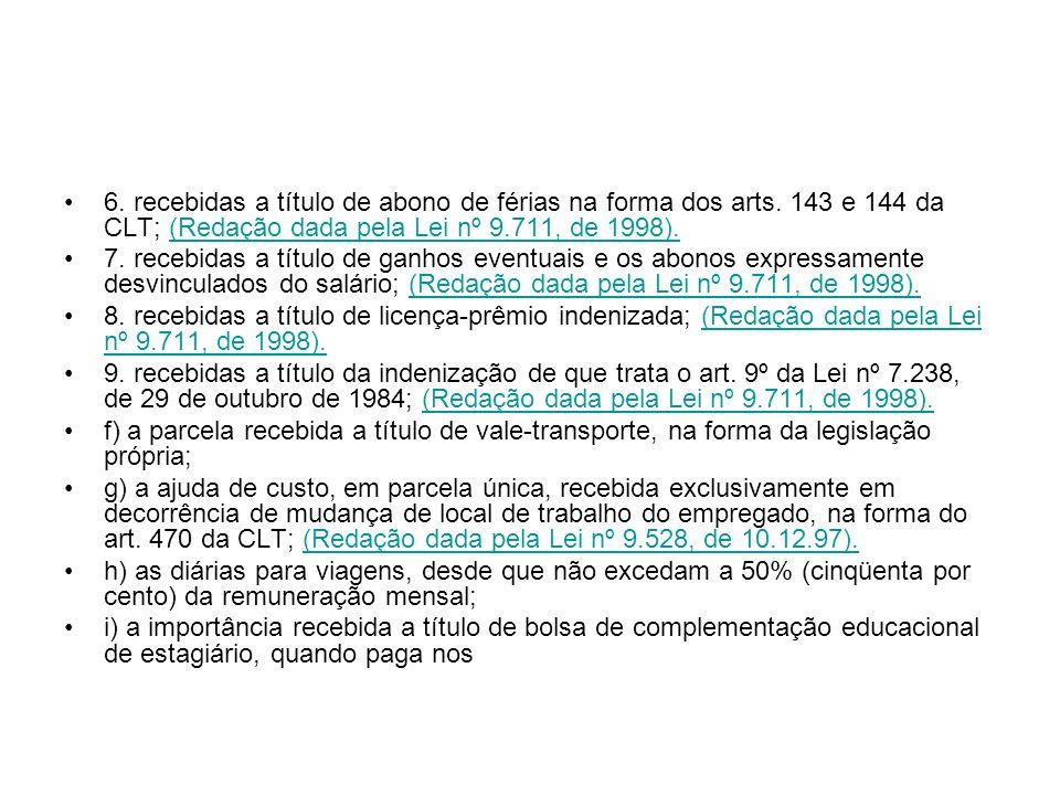 6. recebidas a título de abono de férias na forma dos arts. 143 e 144 da CLT; (Redação dada pela Lei nº 9.711, de 1998).(Redação dada pela Lei nº 9.71