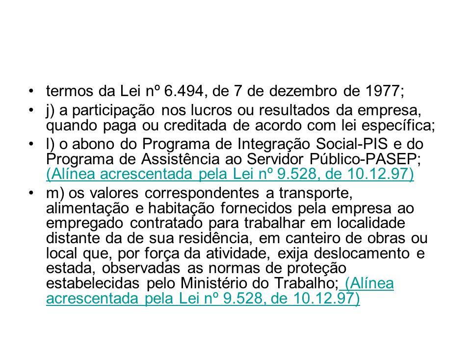 termos da Lei nº 6.494, de 7 de dezembro de 1977; j) a participação nos lucros ou resultados da empresa, quando paga ou creditada de acordo com lei es