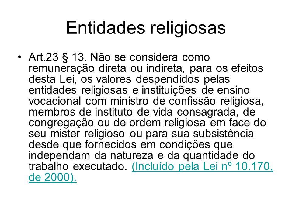 Entidades religiosas Art.23 § 13. Não se considera como remuneração direta ou indireta, para os efeitos desta Lei, os valores despendidos pelas entida