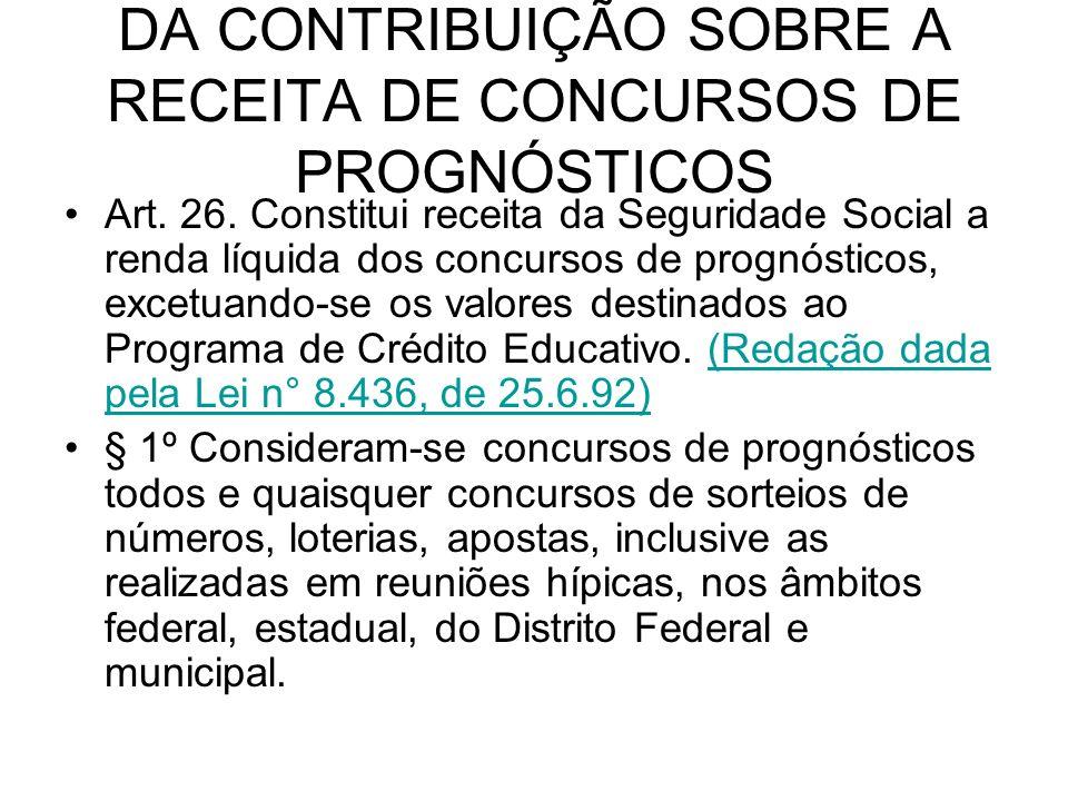 DA CONTRIBUIÇÃO SOBRE A RECEITA DE CONCURSOS DE PROGNÓSTICOS Art. 26. Constitui receita da Seguridade Social a renda líquida dos concursos de prognóst