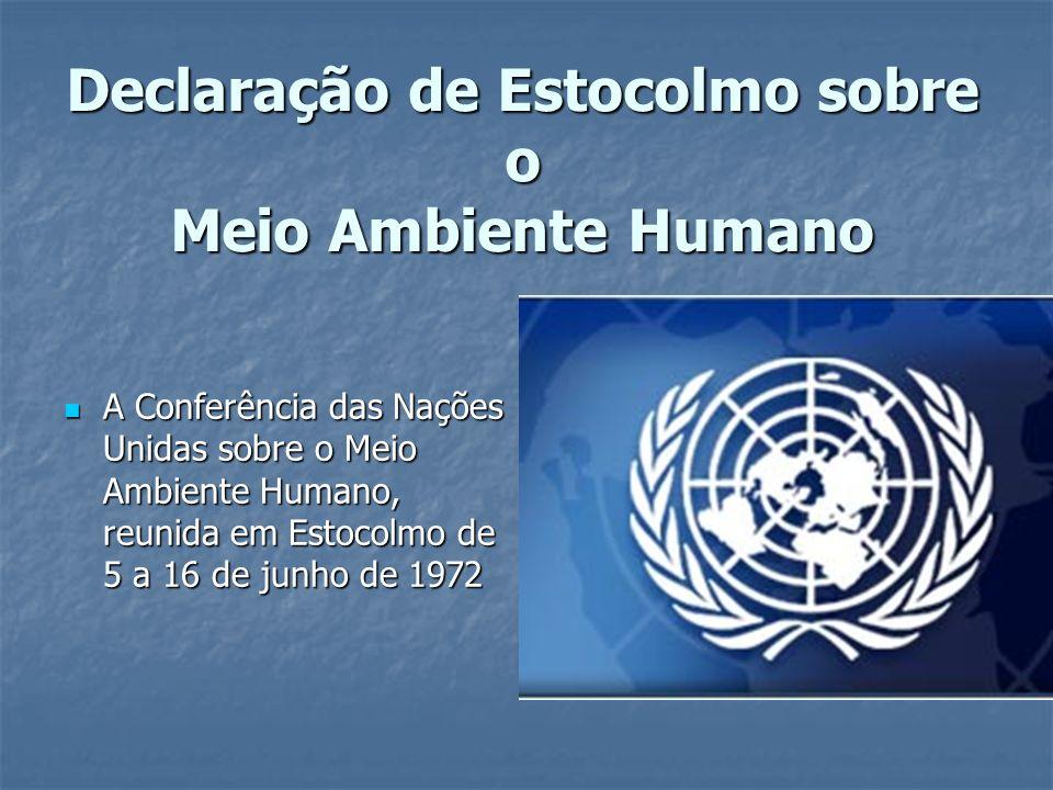 Declaração de Estocolmo sobre o Meio Ambiente Humano A Conferência das Nações Unidas sobre o Meio Ambiente Humano, reunida em Estocolmo de 5 a 16 de j