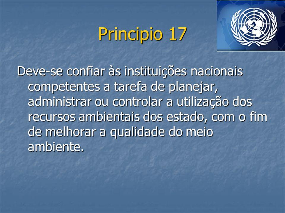 Principio 17 Deve-se confiar às instituições nacionais competentes a tarefa de planejar, administrar ou controlar a utilização dos recursos ambientais