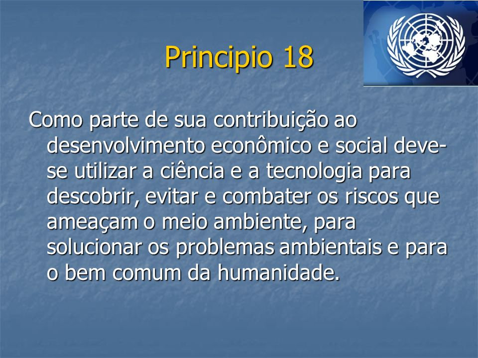 Principio 18 Como parte de sua contribuição ao desenvolvimento econômico e social deve- se utilizar a ciência e a tecnologia para descobrir, evitar e