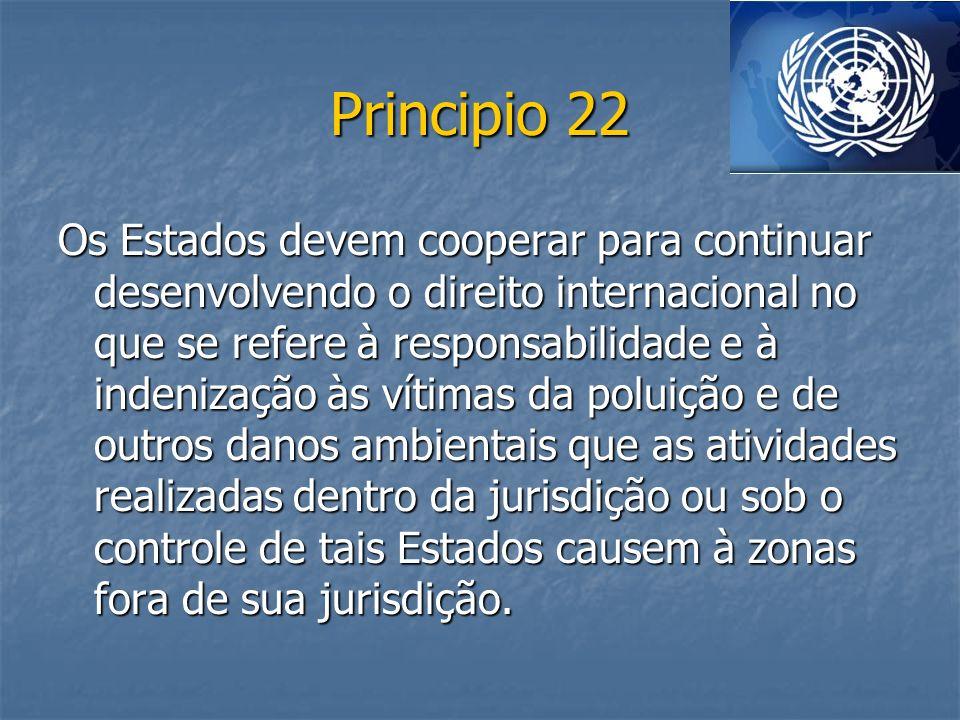 Principio 22 Os Estados devem cooperar para continuar desenvolvendo o direito internacional no que se refere à responsabilidade e à indenização às vít