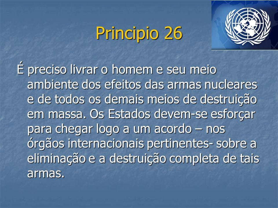 Principio 26 É preciso livrar o homem e seu meio ambiente dos efeitos das armas nucleares e de todos os demais meios de destruição em massa. Os Estado