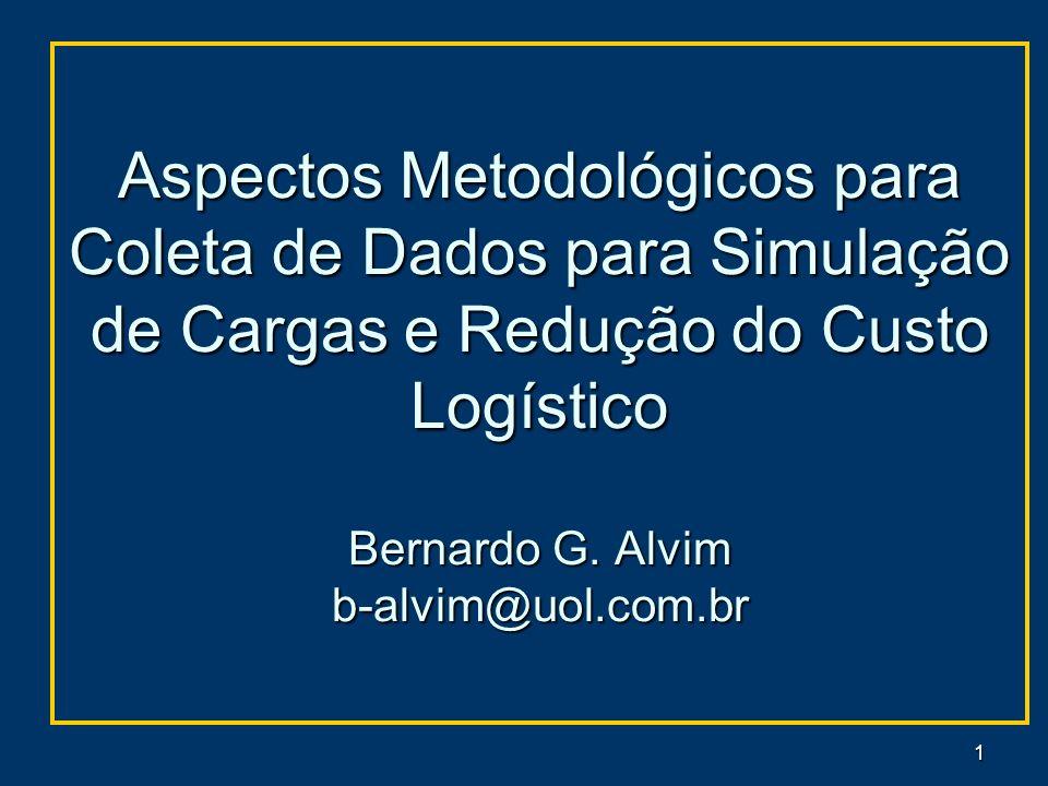 1 Aspectos Metodológicos para Coleta de Dados para Simulação de Cargas e Redução do Custo Logístico Bernardo G. Alvim b-alvim@uol.com.br