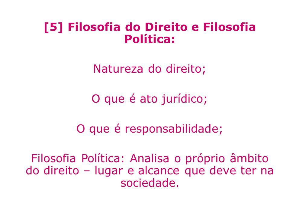 [5] Filosofia do Direito e Filosofia Política: Natureza do direito; O que é ato jurídico; O que é responsabilidade; Filosofia Política: Analisa o próp