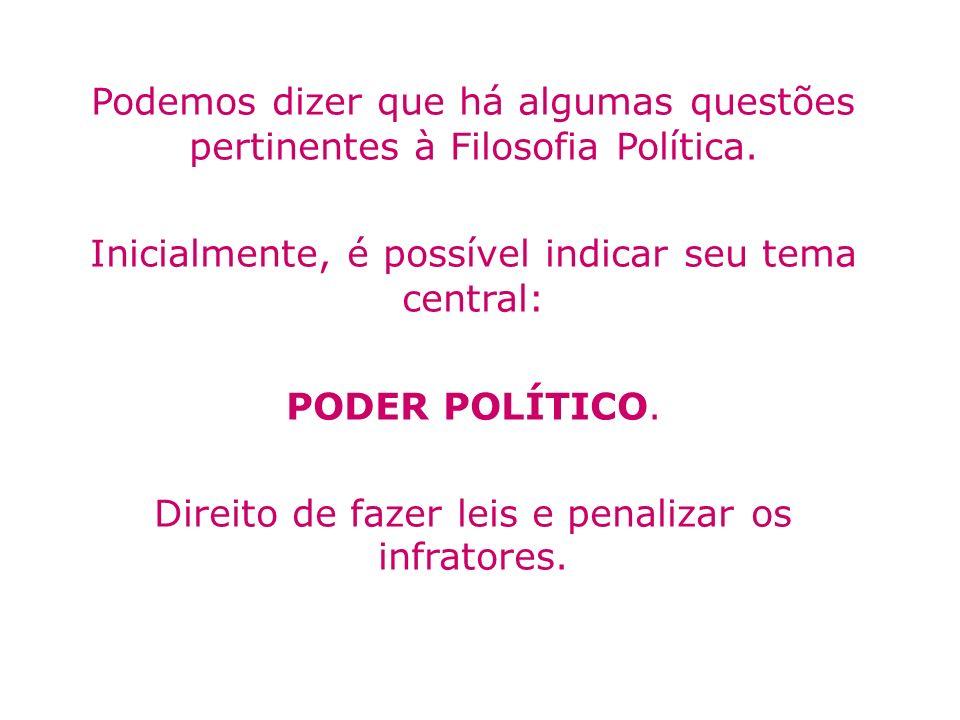 Podemos dizer que há algumas questões pertinentes à Filosofia Política. Inicialmente, é possível indicar seu tema central: PODER POLÍTICO. Direito de