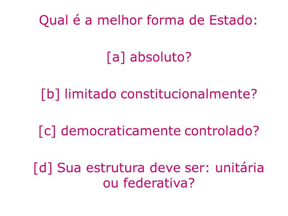 Qual é a melhor forma de Estado: [a] absoluto? [b] limitado constitucionalmente? [c] democraticamente controlado? [d] Sua estrutura deve ser: unitária