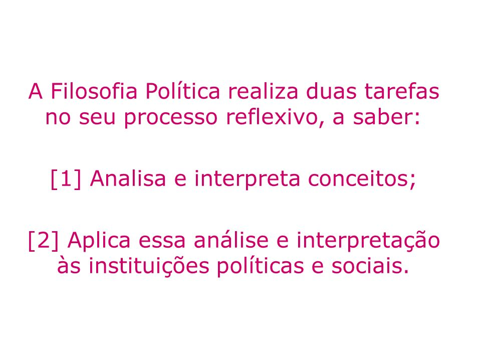 A Filosofia Política realiza duas tarefas no seu processo reflexivo, a saber: [1] Analisa e interpreta conceitos; [2] Aplica essa análise e interpreta