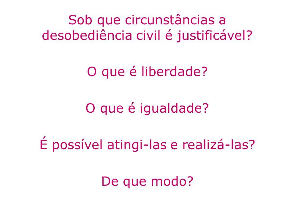 Sob que circunstâncias a desobediência civil é justificável? O que é liberdade? O que é igualdade? É possível atingi-las e realizá-las? De que modo?