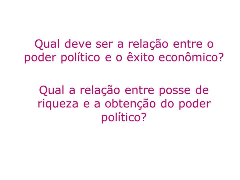 Qual deve ser a relação entre o poder político e o êxito econômico? Qual a relação entre posse de riqueza e a obtenção do poder político?