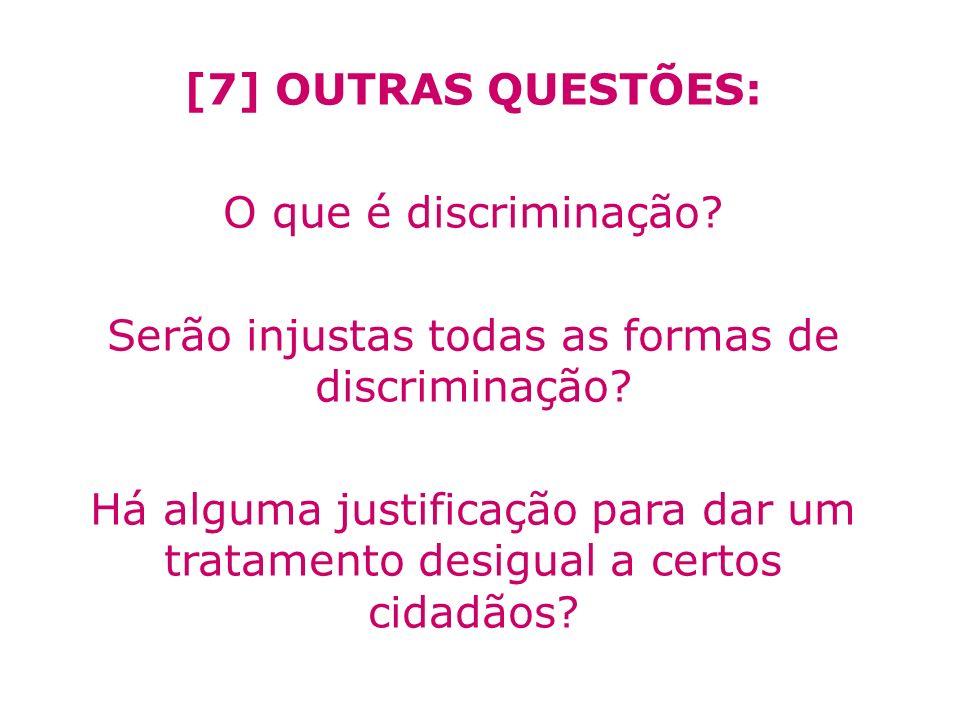 [7] OUTRAS QUESTÕES: O que é discriminação? Serão injustas todas as formas de discriminação? Há alguma justificação para dar um tratamento desigual a