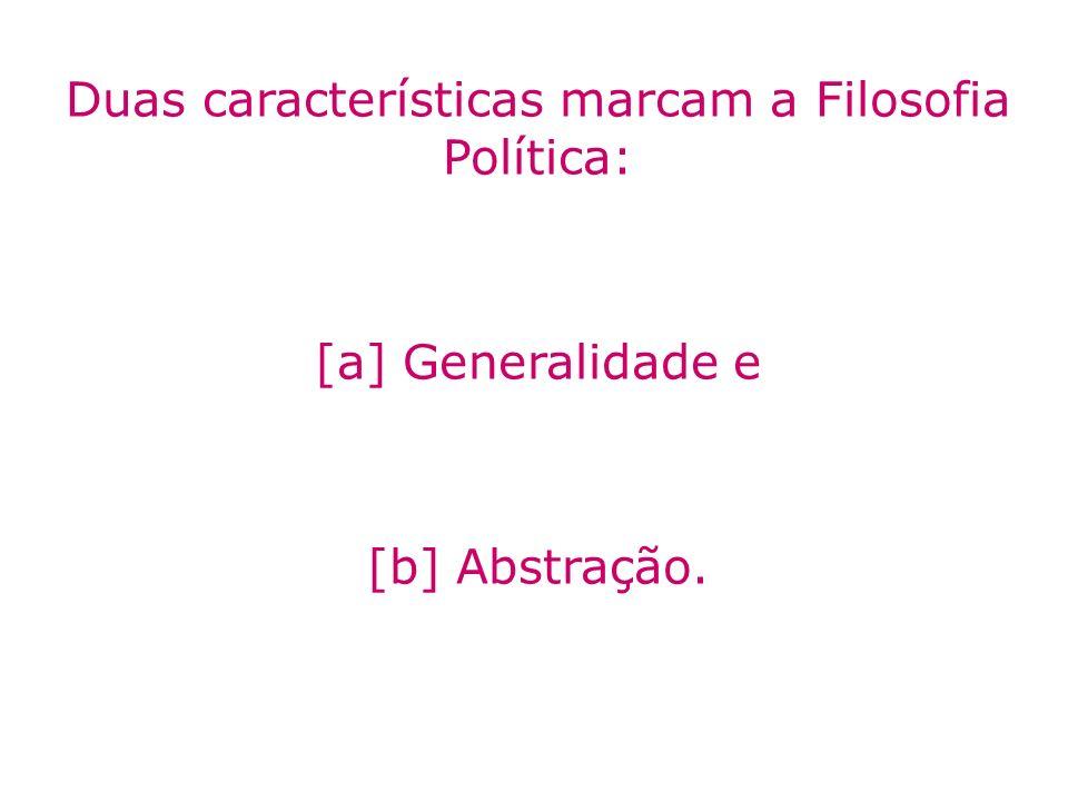 Duas características marcam a Filosofia Política: [a] Generalidade e [b] Abstração.