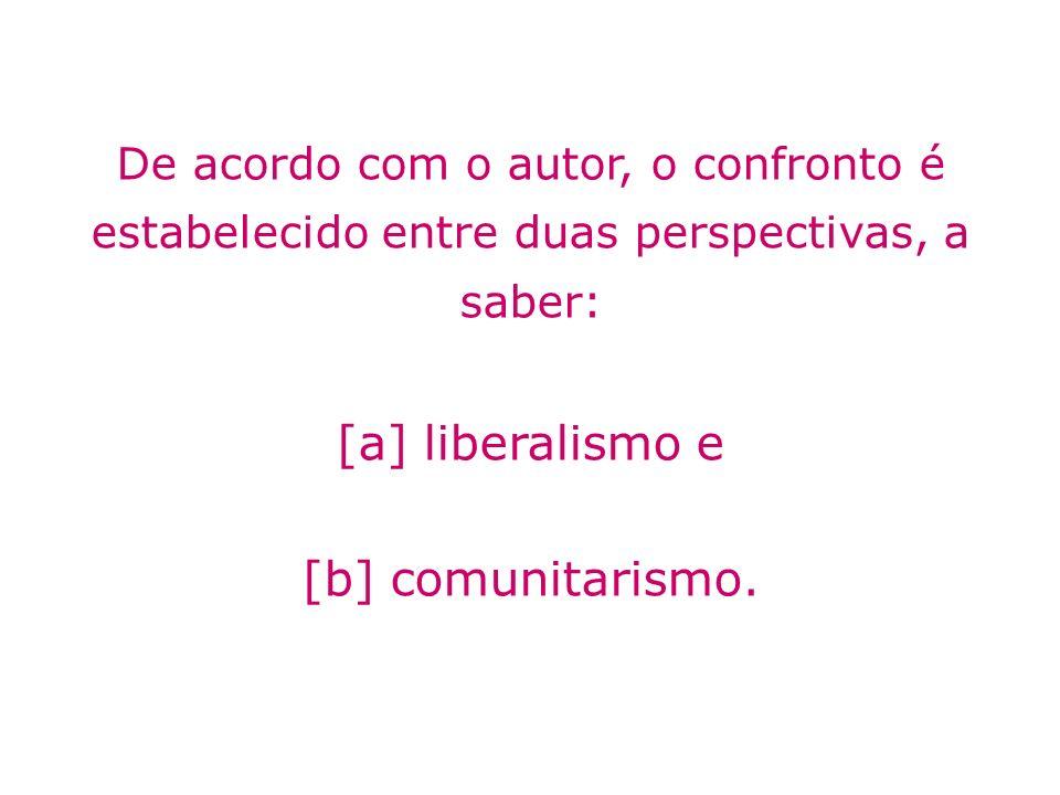 De acordo com o autor, o confronto é estabelecido entre duas perspectivas, a saber: [a] liberalismo e [b] comunitarismo.