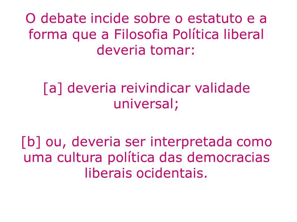 O debate incide sobre o estatuto e a forma que a Filosofia Política liberal deveria tomar: [a] deveria reivindicar validade universal; [b] ou, deveria