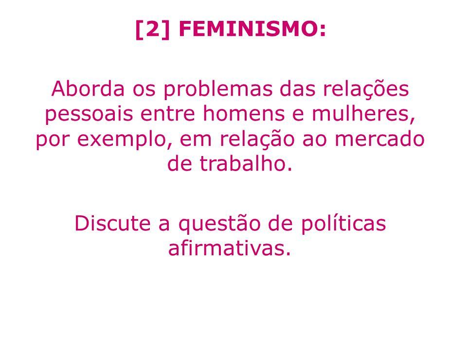 [2] FEMINISMO: Aborda os problemas das relações pessoais entre homens e mulheres, por exemplo, em relação ao mercado de trabalho. Discute a questão de