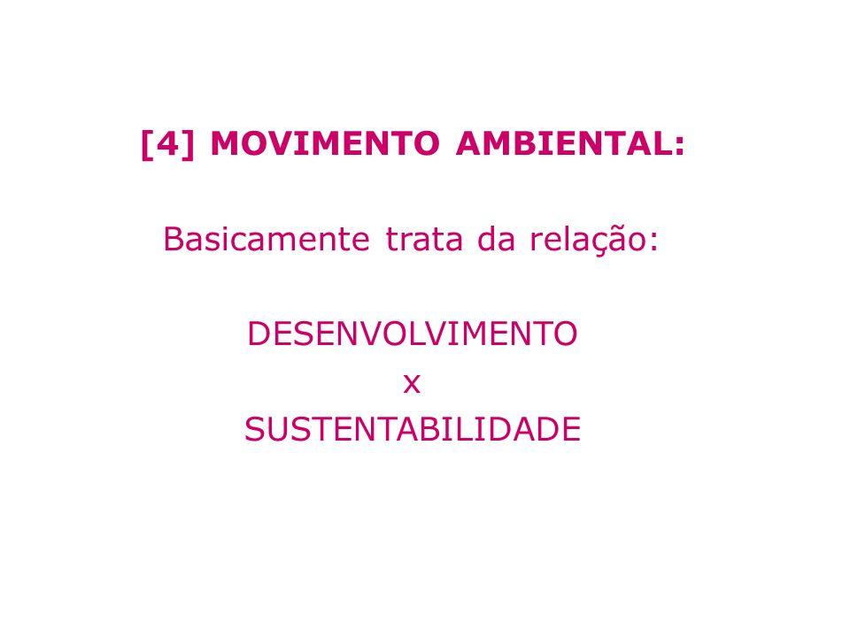 [4] MOVIMENTO AMBIENTAL: Basicamente trata da relação: DESENVOLVIMENTO x SUSTENTABILIDADE