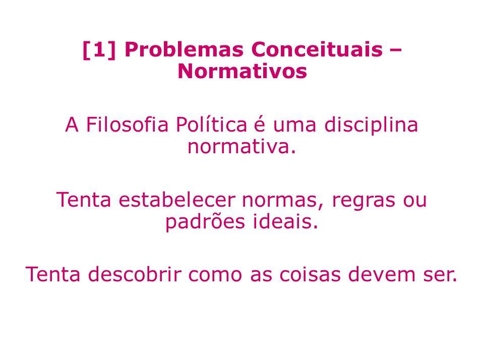 [1] Problemas Conceituais – Normativos A Filosofia Política é uma disciplina normativa. Tenta estabelecer normas, regras ou padrões ideais. Tenta desc