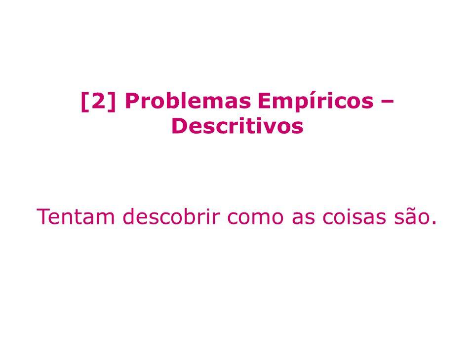 [2] Problemas Empíricos – Descritivos Tentam descobrir como as coisas são.